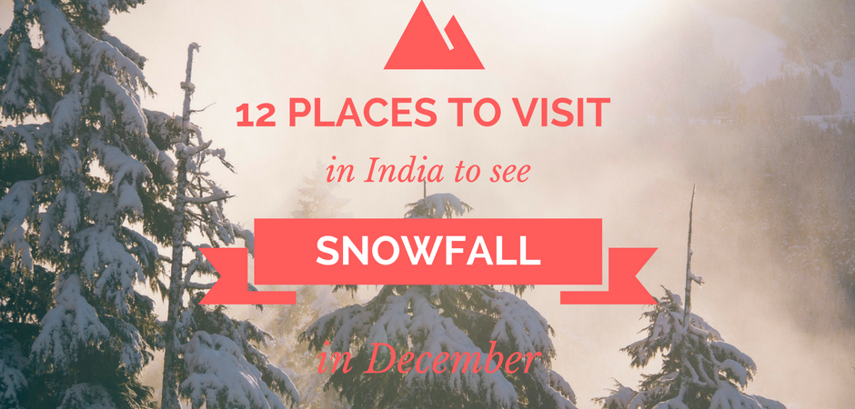12 PLACES TO VISIT IN INDIA TO SEE SNOWFALL IN DECEMBER