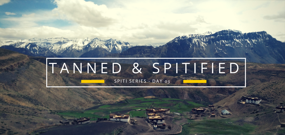 Spiti Series – Day 3 : Happily Tanned and Spiti-fied!